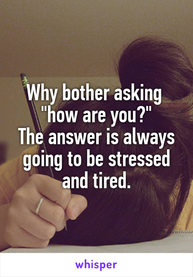 "Why bother asking  ""how are you?"" The answer is always going to be stressed and tired."