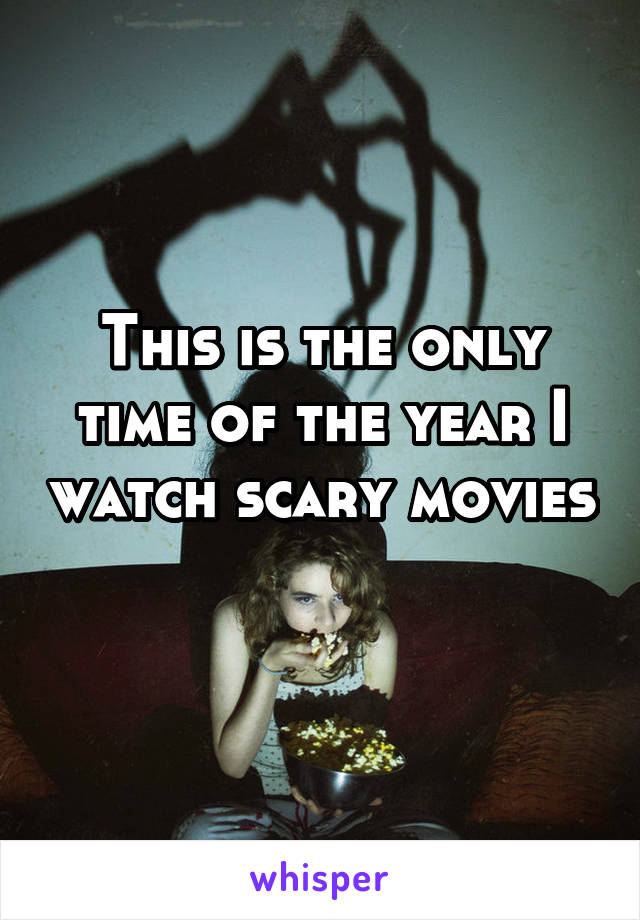 This is the only time of the year I watch scary movies