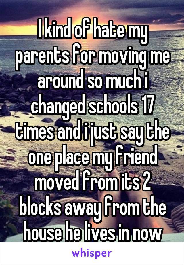 I kind of hate my parents for moving me around so much i changed schools 17 times and i just say the one place my friend moved from its 2 blocks away from the house he lives in now