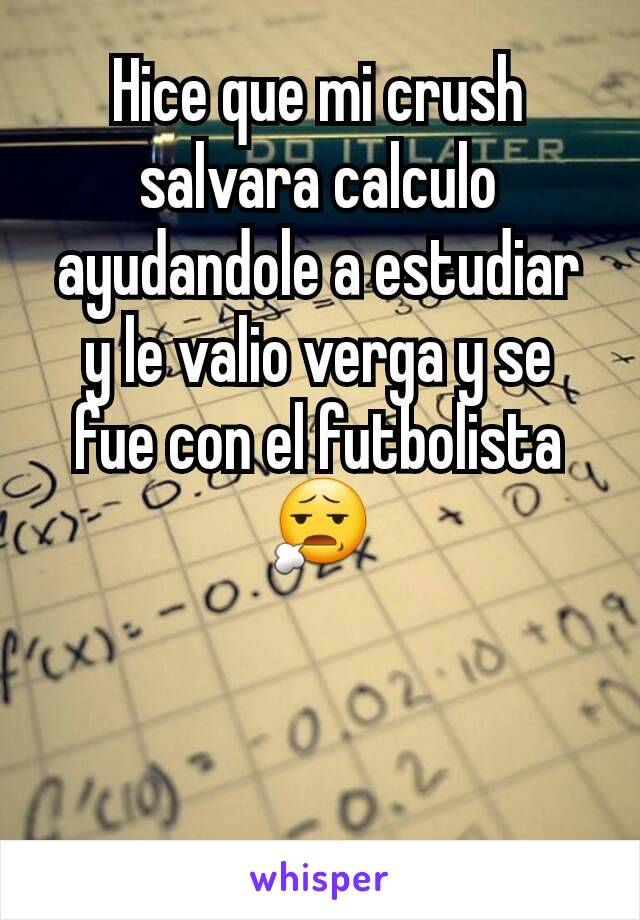 Hice que mi crush salvara calculo ayudandole a estudiar y le valio verga y se fue con el futbolista 😧