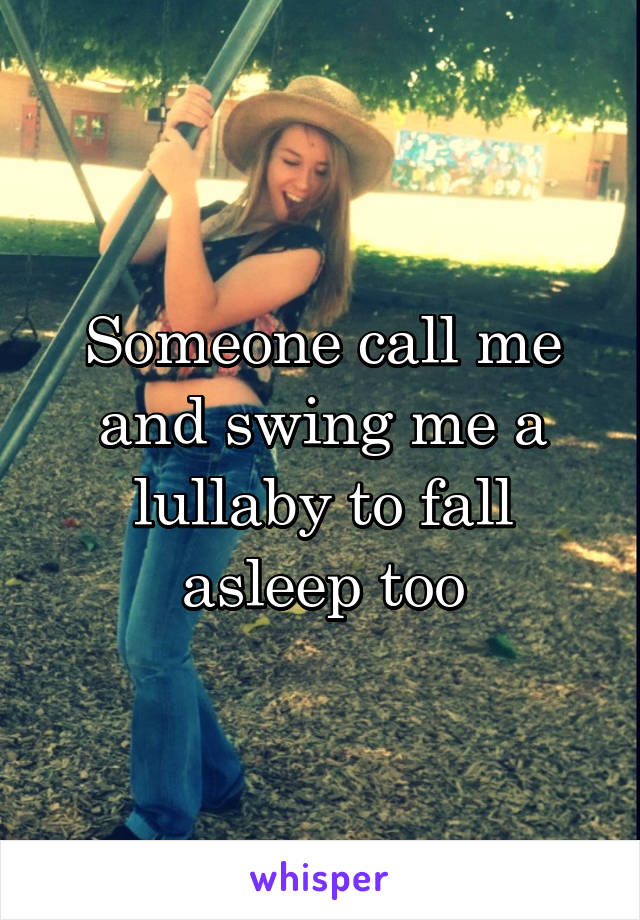 Someone call me and swing me a lullaby to fall asleep too