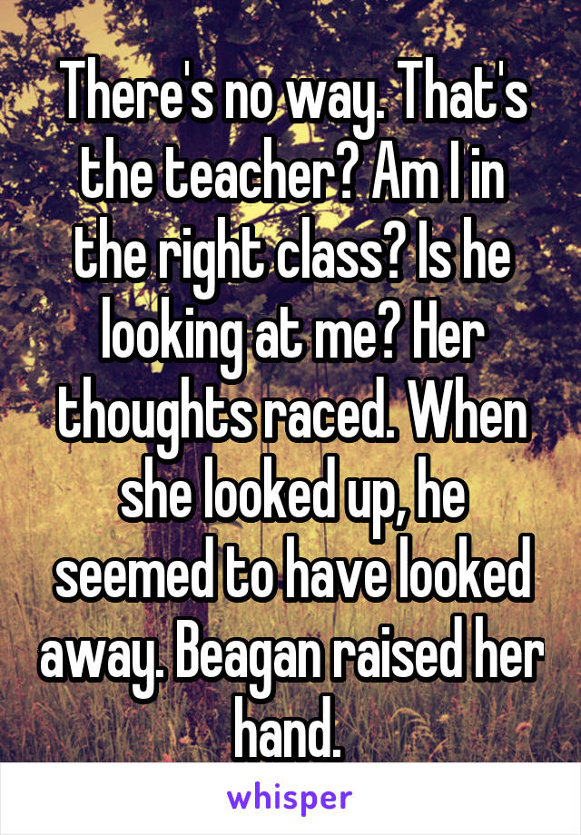 There's no way. That's the teacher? Am I in the right class? Is he looking at me? Her thoughts raced. When she looked up, he seemed to have looked away. Beagan raised her hand.