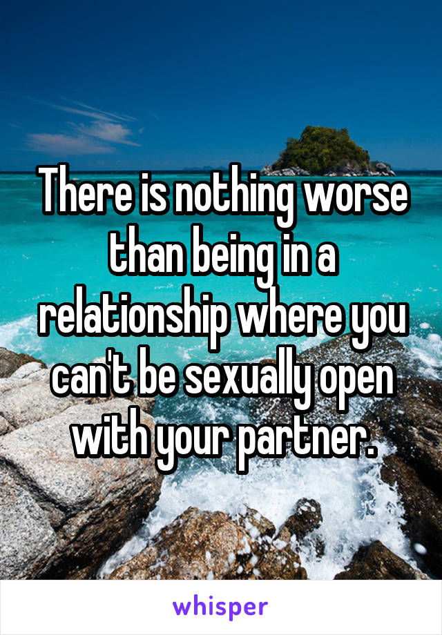 There is nothing worse than being in a relationship where you can't be sexually open with your partner.