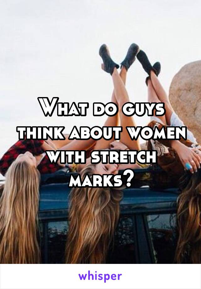 What do guys think about women with stretch marks?