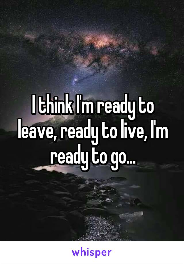 I think I'm ready to leave, ready to live, I'm ready to go...