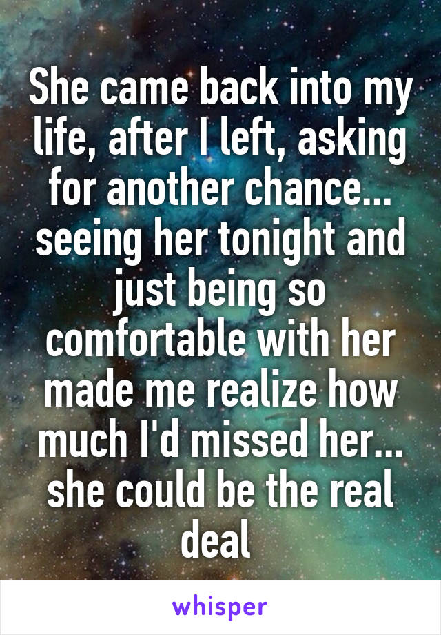 She came back into my life, after I left, asking for another chance... seeing her tonight and just being so comfortable with her made me realize how much I'd missed her... she could be the real deal