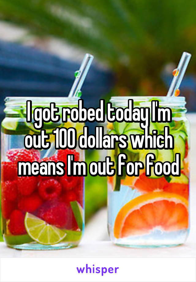 I got robed today I'm out 100 dollars which means I'm out for food