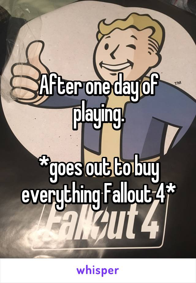 After one day of playing.  *goes out to buy everything Fallout 4*