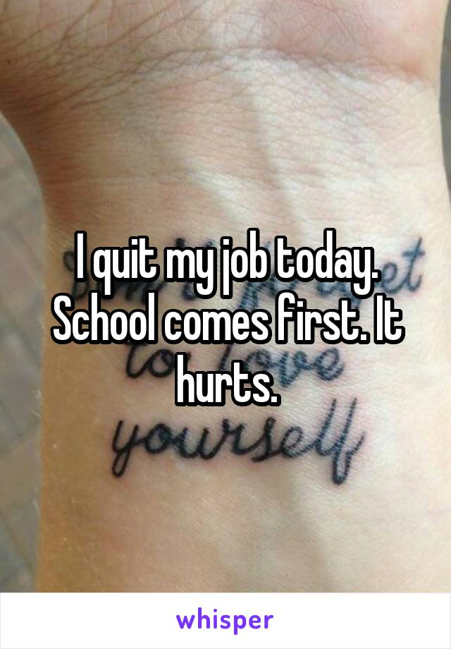 I quit my job today. School comes first. It hurts.