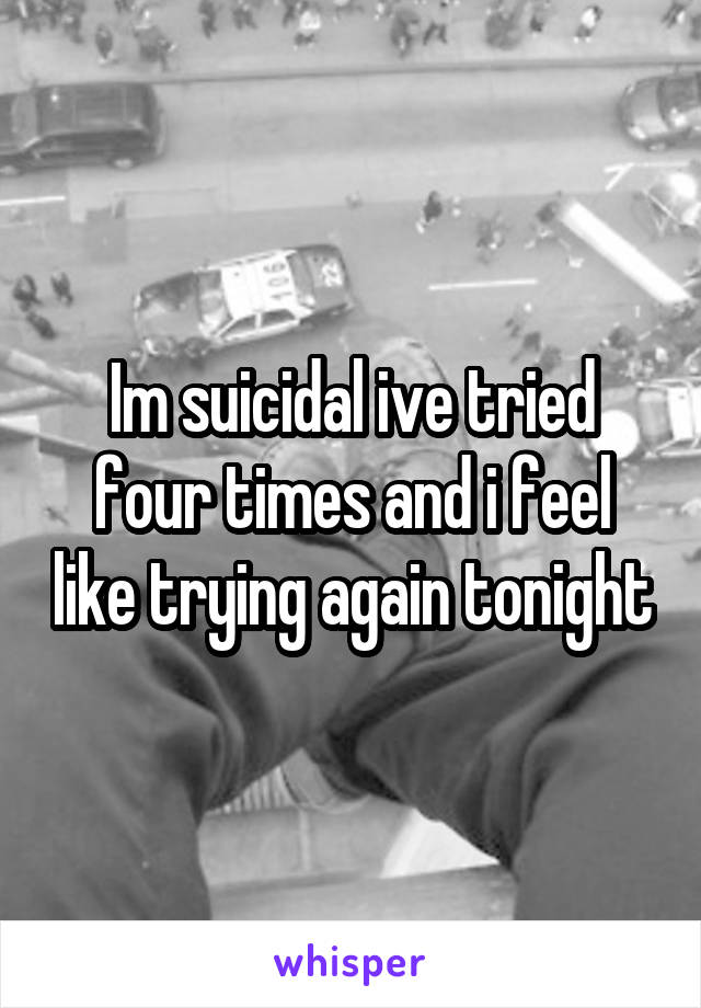 Im suicidal ive tried four times and i feel like trying again tonight