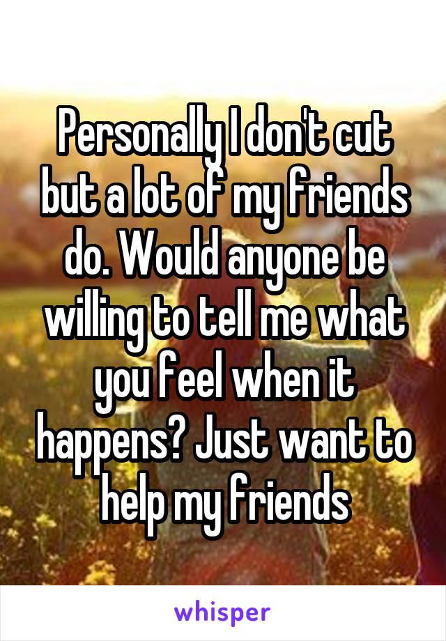 Personally I don't cut but a lot of my friends do. Would anyone be willing to tell me what you feel when it happens? Just want to help my friends