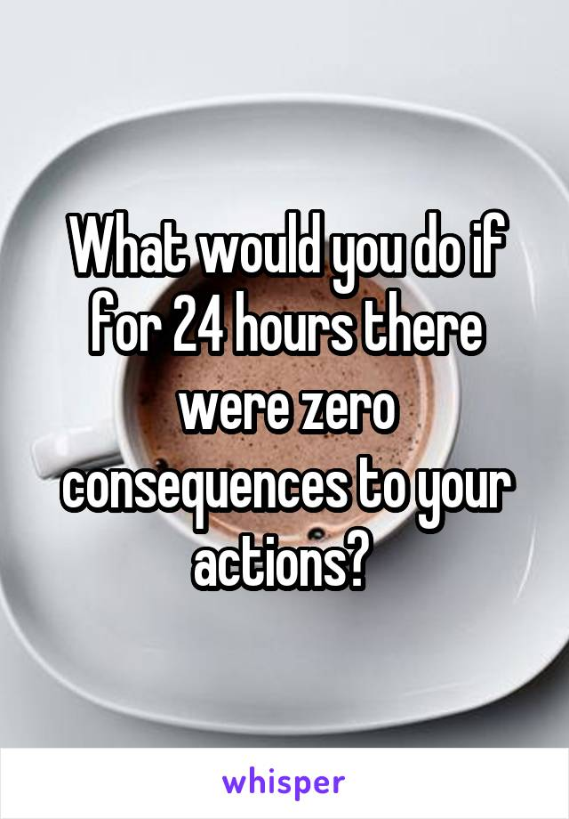 What would you do if for 24 hours there were zero consequences to your actions?