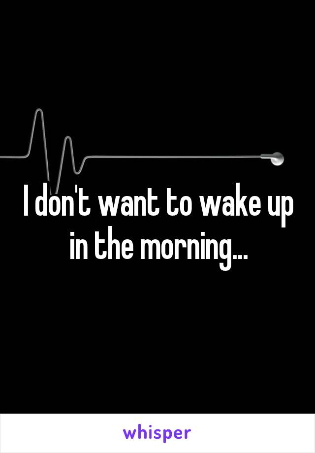 I don't want to wake up in the morning...