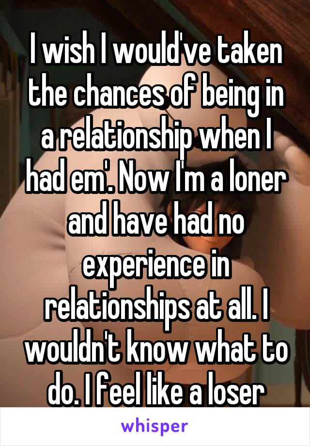 I wish I would've taken the chances of being in a relationship when I had em'. Now I'm a loner and have had no experience in relationships at all. I wouldn't know what to do. I feel like a loser