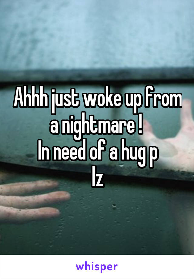 Ahhh just woke up from a nightmare !  In need of a hug p lz