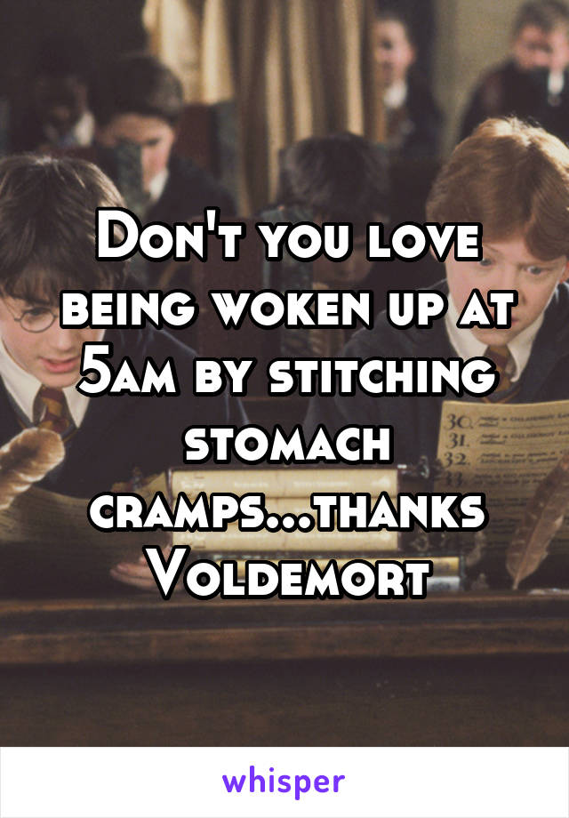 Don't you love being woken up at 5am by stitching stomach cramps...thanks Voldemort