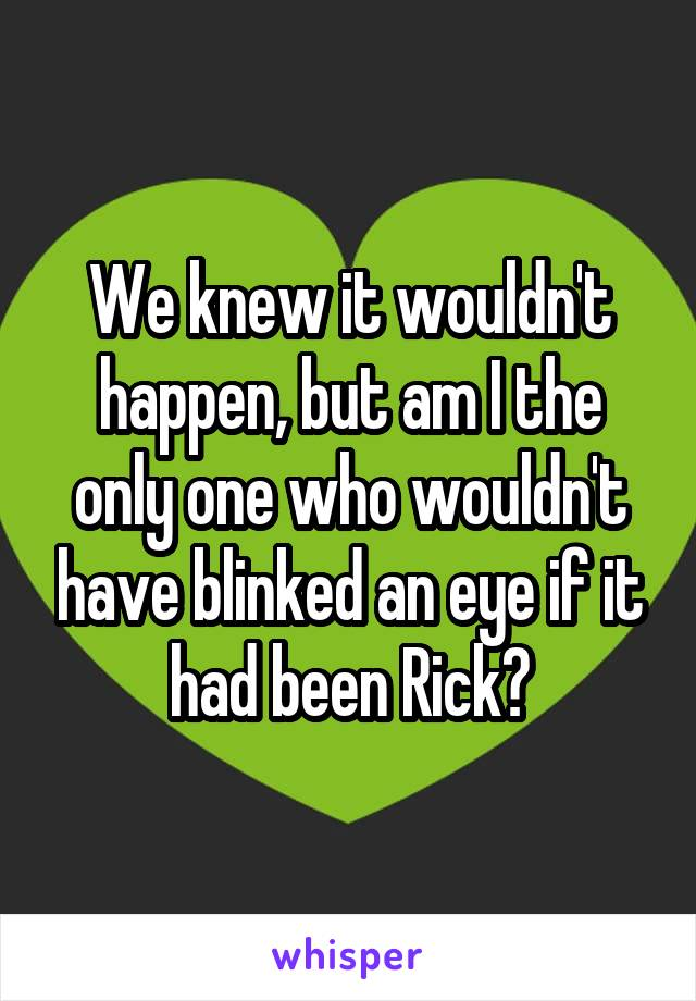We knew it wouldn't happen, but am I the only one who wouldn't have blinked an eye if it had been Rick?