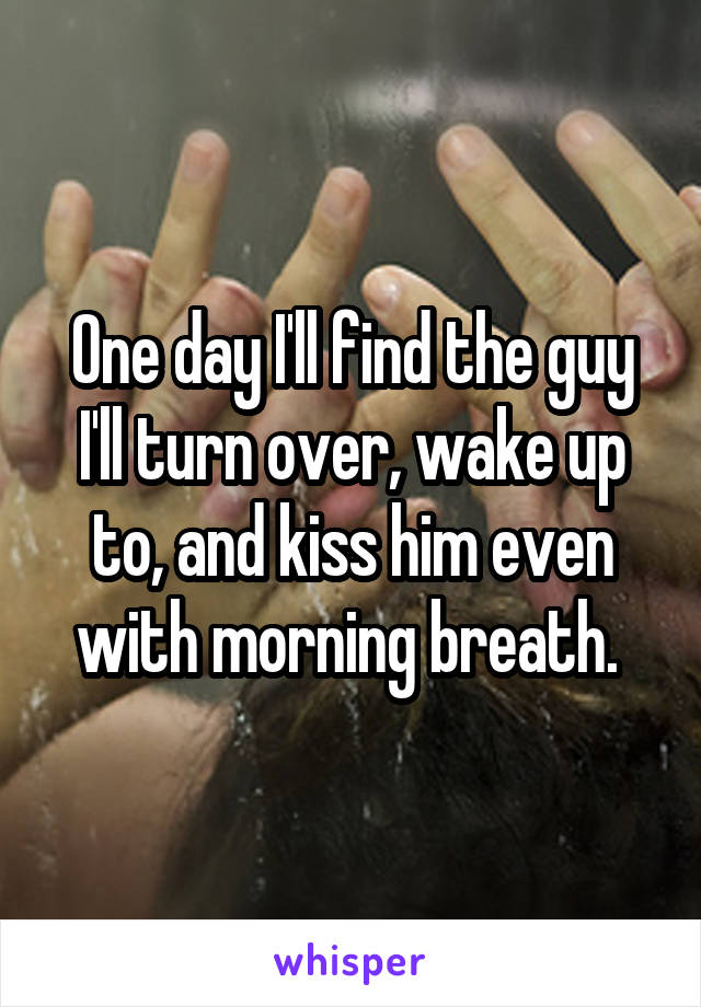 One day I'll find the guy I'll turn over, wake up to, and kiss him even with morning breath.