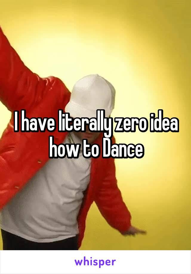 I have literally zero idea how to Dance