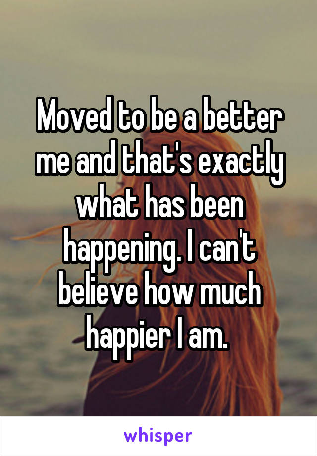 Moved to be a better me and that's exactly what has been happening. I can't believe how much happier I am.