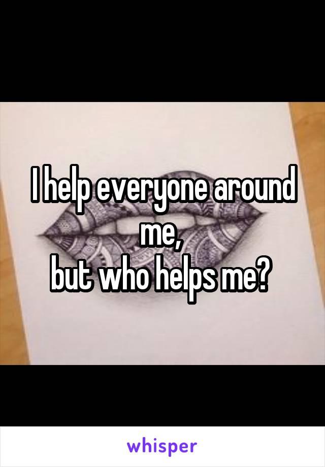 I help everyone around me,  but who helps me?