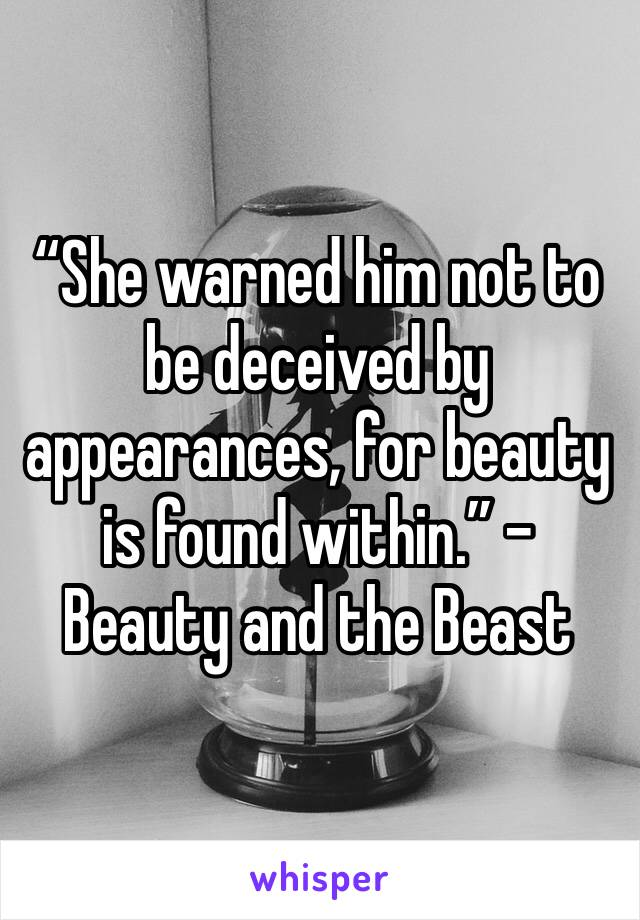"""""""She warned him not to be deceived by appearances, for beauty is found within."""" – Beauty and the Beast"""