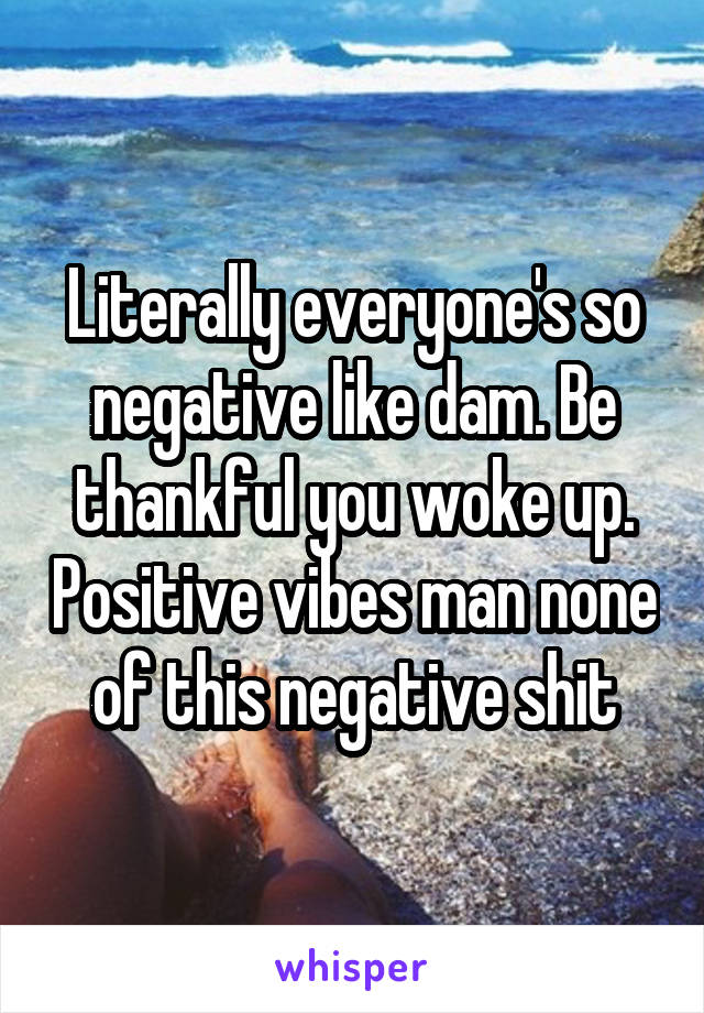 Literally everyone's so negative like dam. Be thankful you woke up. Positive vibes man none of this negative shit