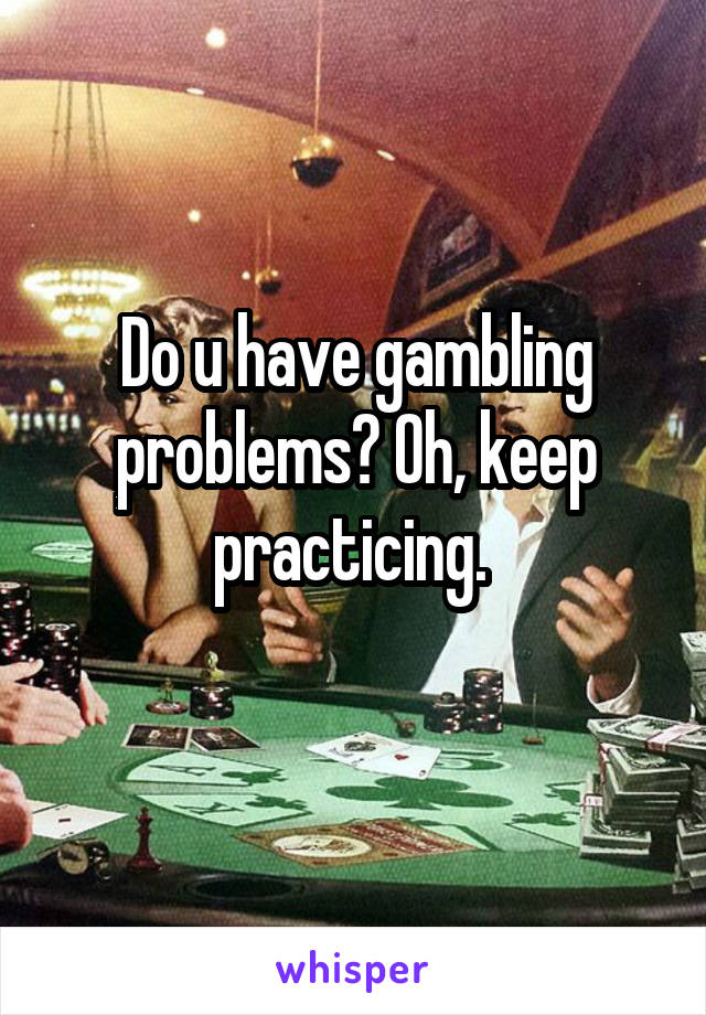 Do u have gambling problems? Oh, keep practicing.