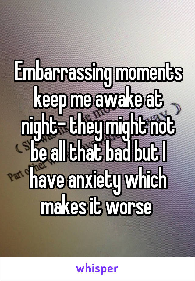 Embarrassing moments keep me awake at night- they might not be all that bad but I have anxiety which makes it worse