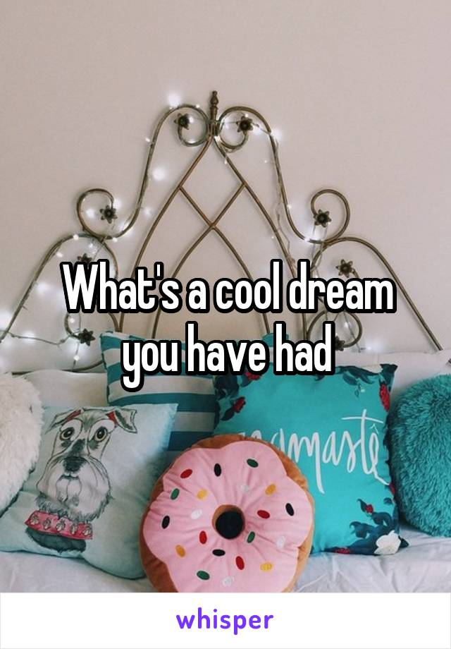 What's a cool dream you have had