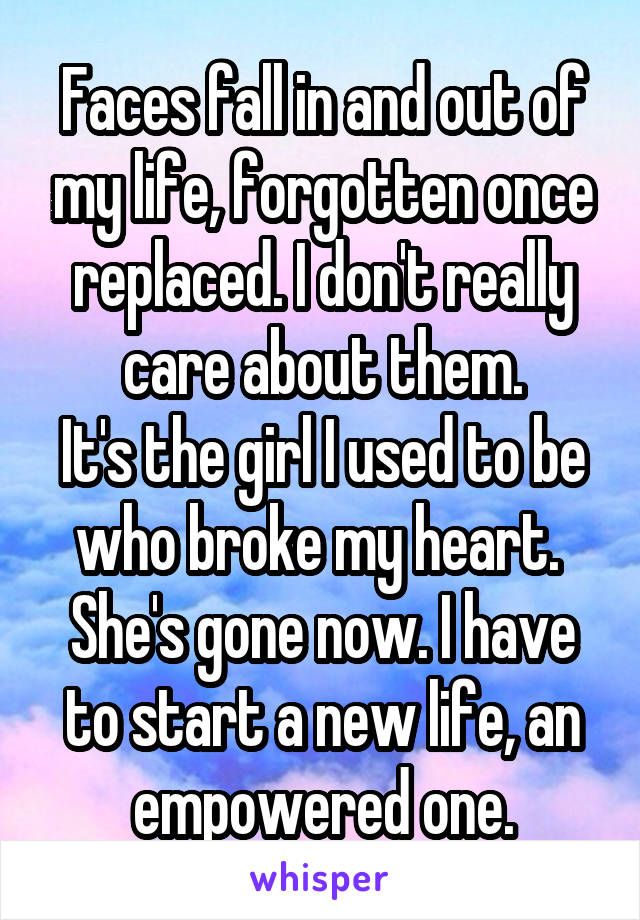 Faces fall in and out of my life, forgotten once replaced. I don't really care about them. It's the girl I used to be who broke my heart.  She's gone now. I have to start a new life, an empowered one.