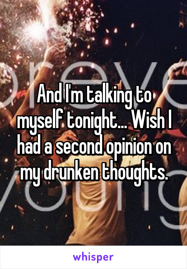 And I'm talking to myself tonight... Wish I had a second opinion on my drunken thoughts.