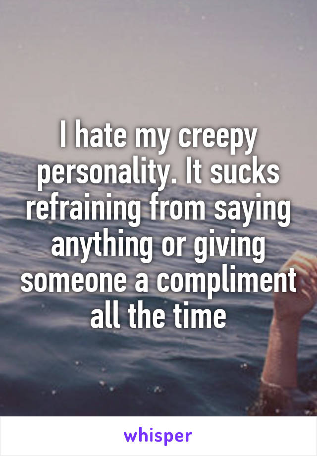 I hate my creepy personality. It sucks refraining from saying anything or giving someone a compliment all the time