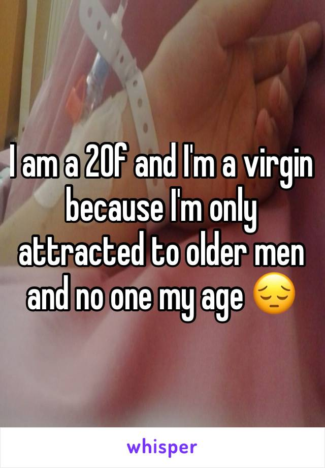 I am a 20f and I'm a virgin because I'm only attracted to older men and no one my age 😔