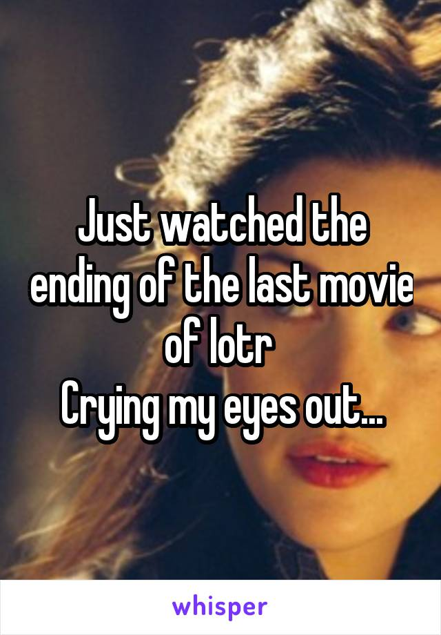 Just watched the ending of the last movie of lotr  Crying my eyes out...
