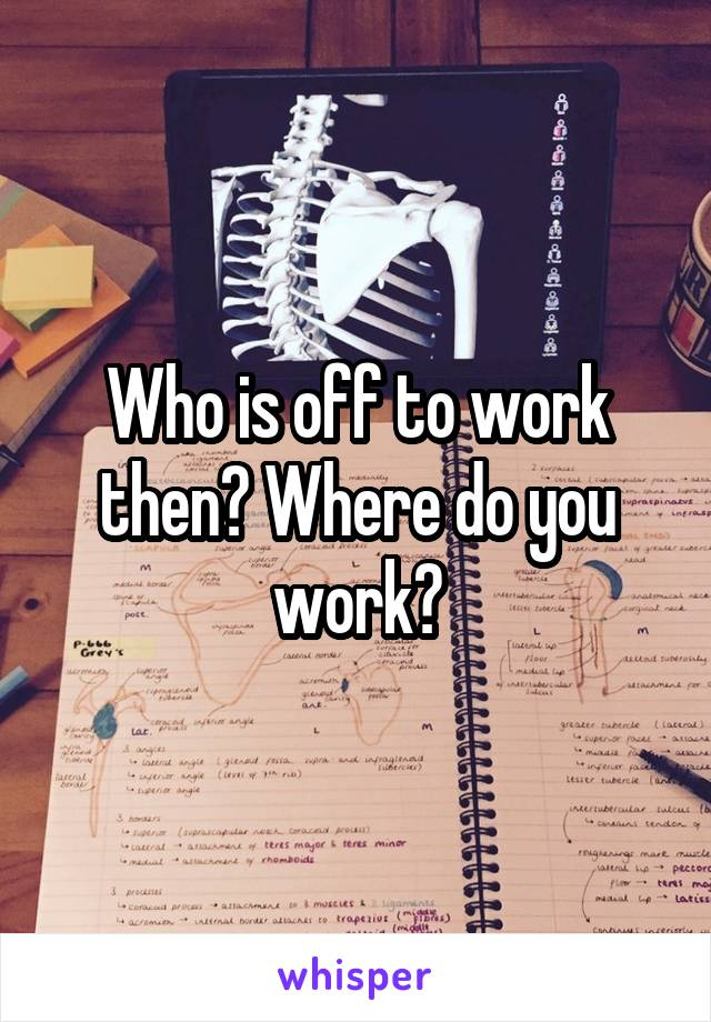Who is off to work then? Where do you work?