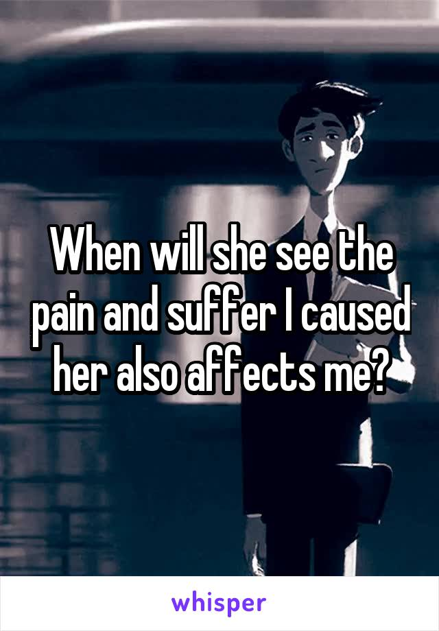 When will she see the pain and suffer I caused her also affects me?