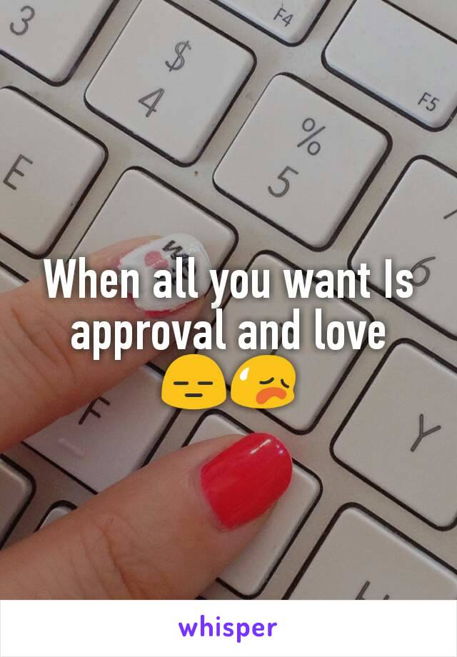 When all you want Is approval and love 😑😥