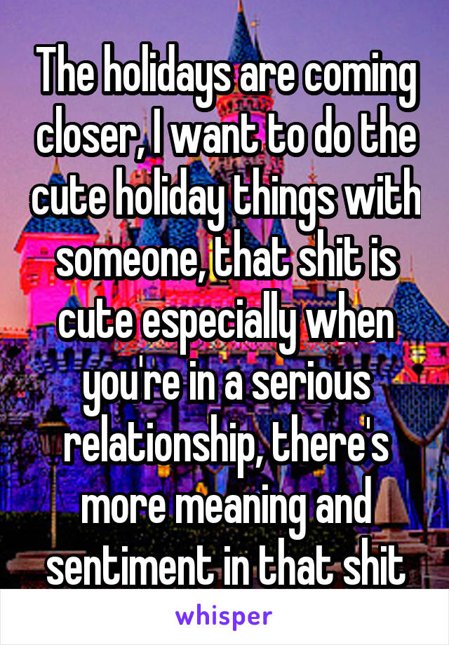 The holidays are coming closer, I want to do the cute holiday things with someone, that shit is cute especially when you're in a serious relationship, there's more meaning and sentiment in that shit