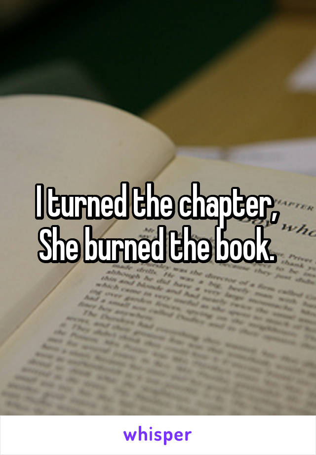I turned the chapter,  She burned the book.