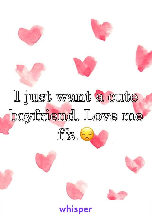 I just want a cute boyfriend. Love me ffs.😒