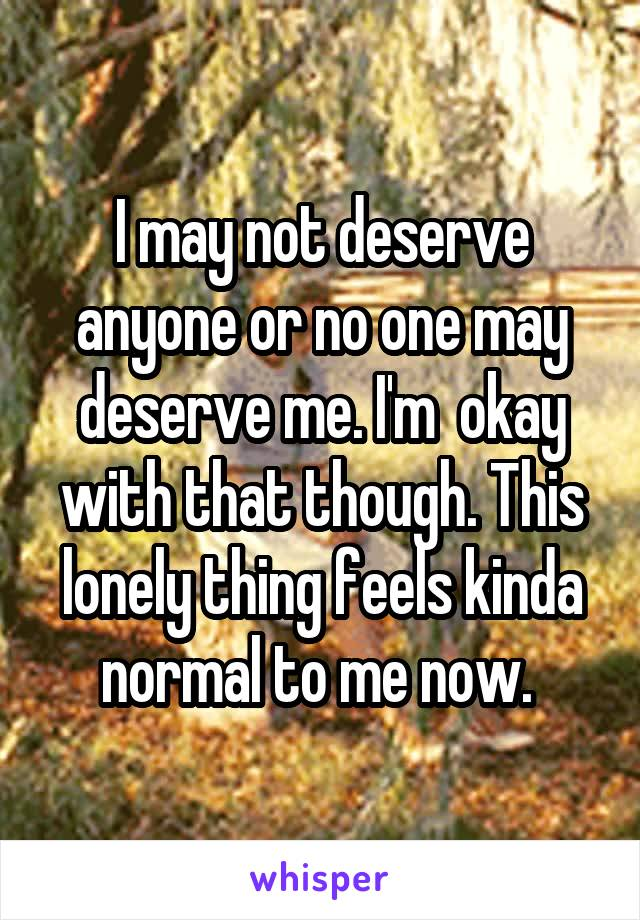 I may not deserve anyone or no one may deserve me. I'm  okay with that though. This lonely thing feels kinda normal to me now.