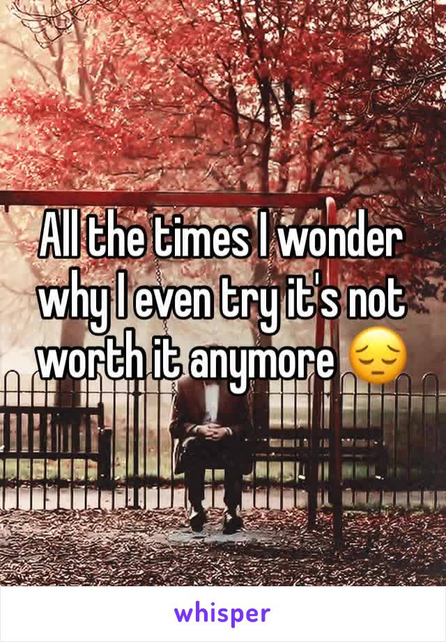 All the times I wonder why I even try it's not worth it anymore 😔