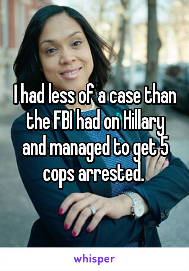 I had less of a case than the FBI had on Hillary and managed to get 5 cops arrested.