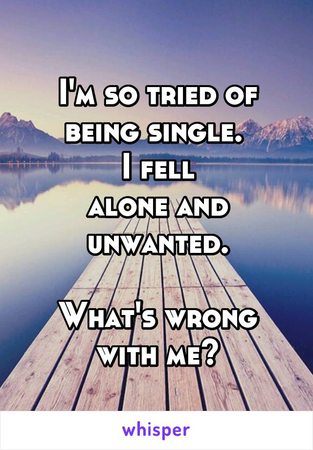 I'm so tried of being single.  I fell alone and unwanted.  What's wrong with me?