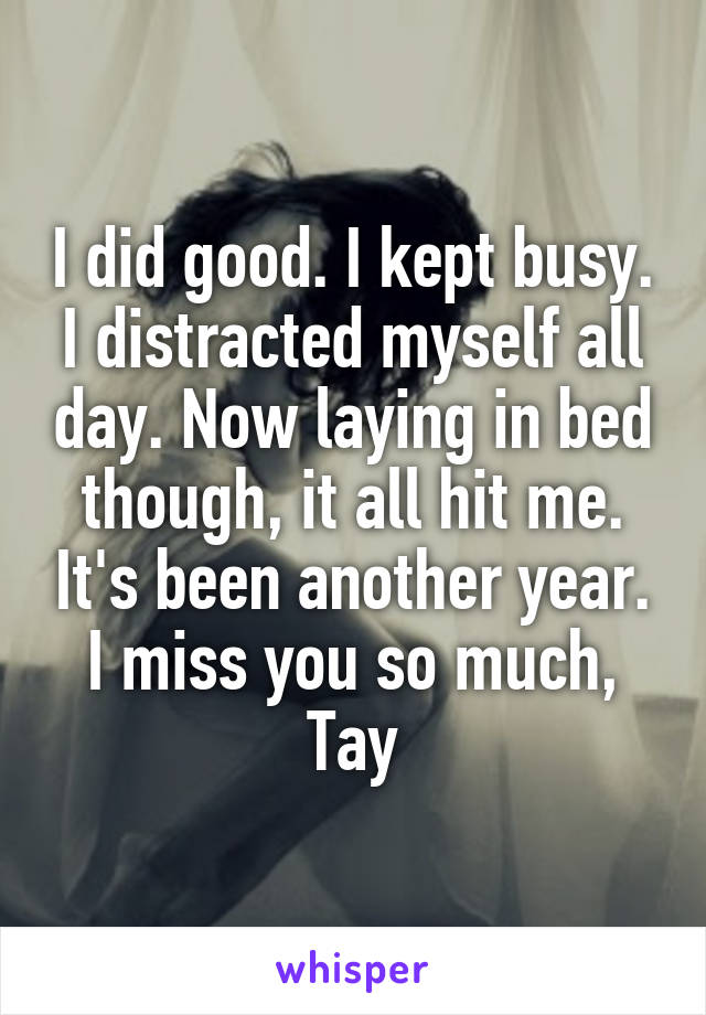 I did good. I kept busy. I distracted myself all day. Now laying in bed though, it all hit me. It's been another year. I miss you so much, Tay