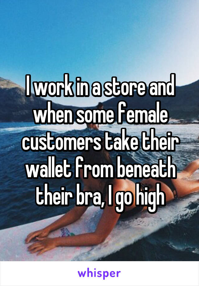 I work in a store and when some female customers take their wallet from beneath their bra, I go high