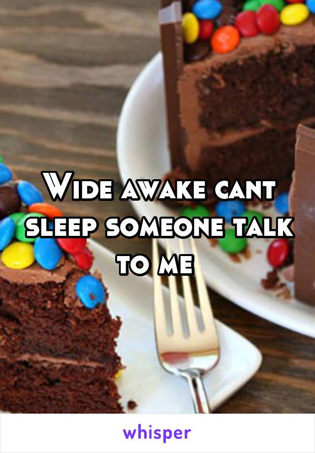 Wide awake cant sleep someone talk to me