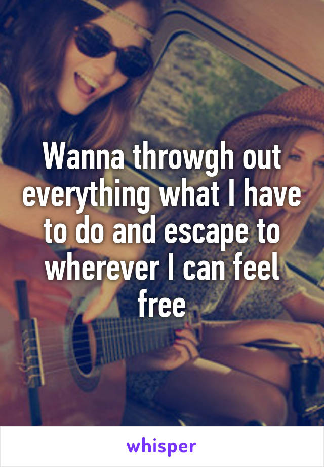 Wanna throwgh out everything what I have to do and escape to wherever I can feel free