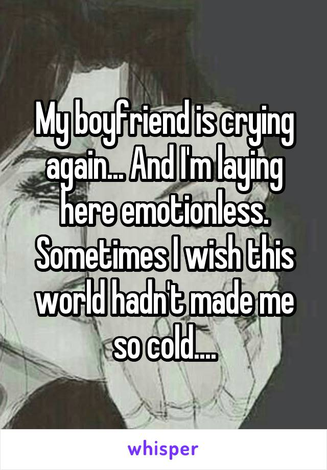 My boyfriend is crying again... And I'm laying here emotionless. Sometimes I wish this world hadn't made me so cold....